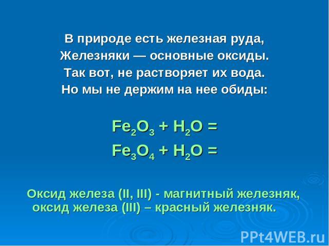 В природе есть железная руда, Железняки — основные оксиды. Так вот, не растворяет их вода. Но мы не держим на нее обиды: Fe2O3 + H2O = Fe3O4 + H2O = Оксид железа (II, III) - магнитный железняк, оксид железа (III) – красный железняк.