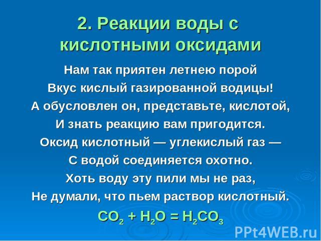 2. Реакции воды с кислотными оксидами Нам так приятен летнею порой Вкус кислый газированной водицы! А обусловлен он, представьте, кислотой, И знать реакцию вам пригодится. Оксид кислотный — углекислый газ — С водой соединяется охотно. Хоть воду эту …