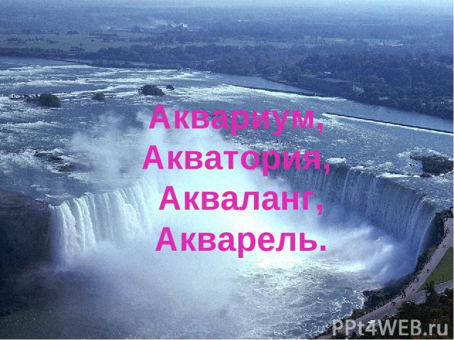 Аквариум, Акватория, Акваланг, Акварель.