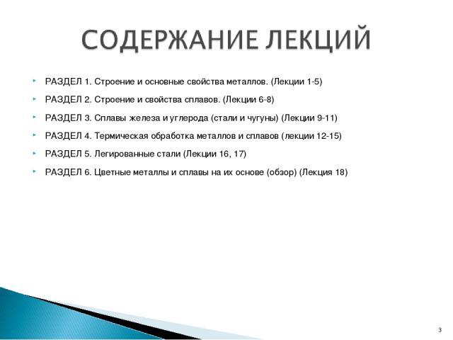 РАЗДЕЛ 1. Строение и основные свойства металлов. (Лекции 1-5) РАЗДЕЛ 2. Строение и свойства сплавов. (Лекции 6-8) РАЗДЕЛ 3. Сплавы железа и углерода (стали и чугуны) (Лекции 9-11) РАЗДЕЛ 4. Термическая обработка металлов и сплавов (лекции 12-15) РАЗ…