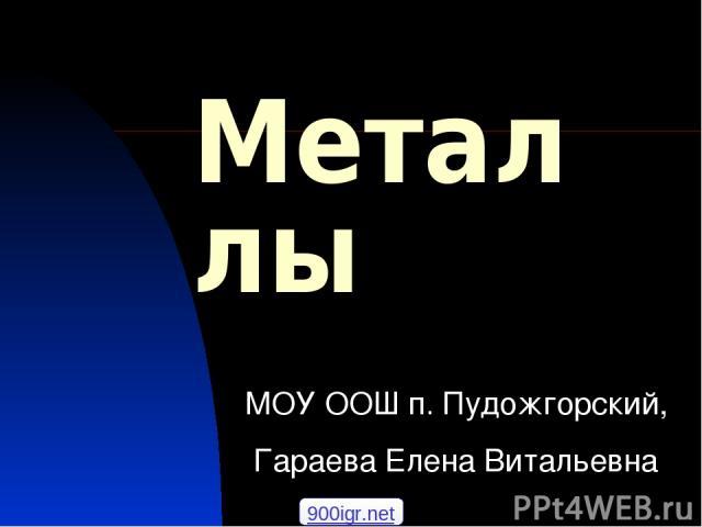 Металлы МОУ ООШ п. Пудожгорский, Гараева Елена Витальевна 900igr.net