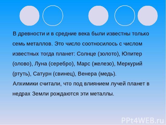 В древности и в средние века были известны только семь металлов. Это число соотносилось с числом известных тогда планет: Солнце (золото), Юпитер (олово), Луна (серебро), Марс (железо), Меркурий (ртуть), Сатурн (свинец), Венера (медь). Алхимики счита…