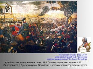 Из 40 мозаик, выполненных лично М.В.Ломоносовым, сохранилось 23. Они хранятся в
