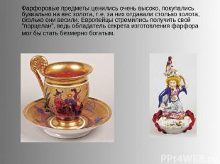 Фарфоровые предметы ценились очень высоко, покупались буквально на вес золота, т