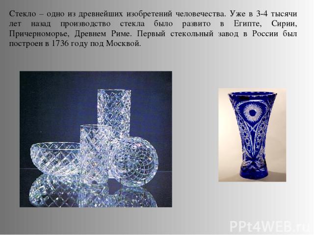 Стекло – одно из древнейших изобретений человечества. Уже в 3-4 тысячи лет назад производство стекла было развито в Египте, Сирии, Причерноморье, Древнем Риме. Первый стекольный завод в России был построен в 1736 году под Москвой.