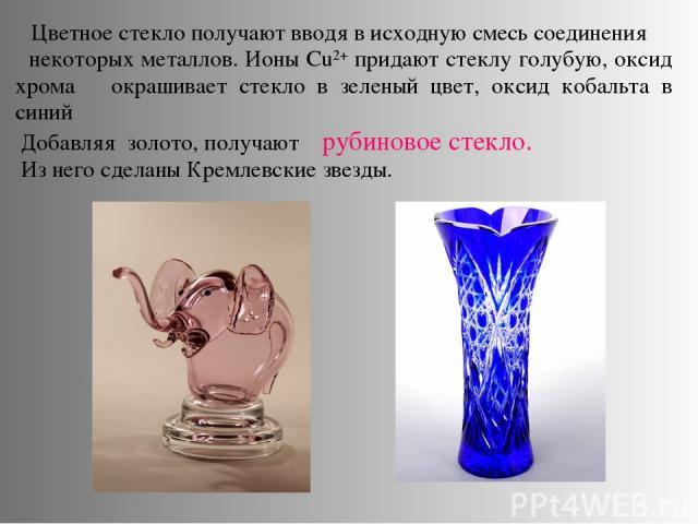 Цветное стекло получают вводя в исходную смесь соединения некоторых металлов. Ионы Cu2+ придают стеклу голубую, оксид хрома окрашивает стекло в зеленый цвет, оксид кобальта в синий Добавляя золото, получают рубиновое стекло. Из него сделаны Кремлевс…