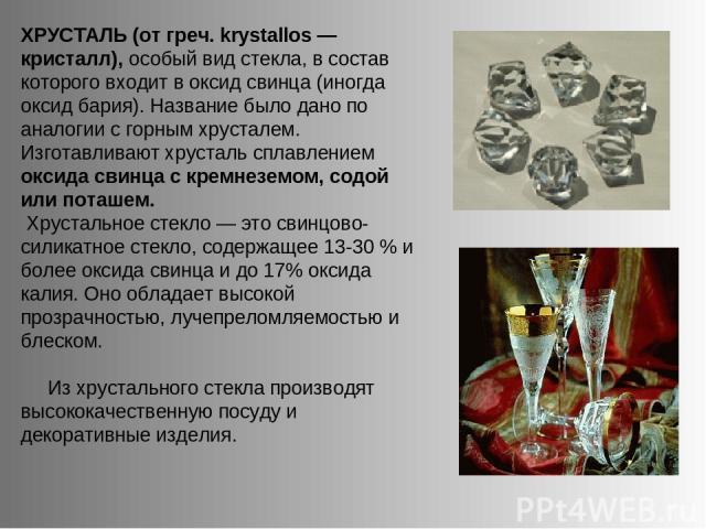 ХРУСТАЛЬ (от греч. krystallos — кристалл), особый вид стекла, в состав которого входит в оксид свинца (иногда оксид бария). Название было дано по аналогии с горным хрусталем. Изготавливают хрусталь сплавлением оксида свинца с кремнеземом, содой или …