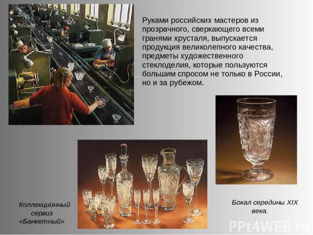 Бокал середины XIX века. Руками российских мастеров из прозрачного, сверкающего всеми гранями хрусталя, выпускается продукция великолепного качества, предметы художественного стеклоделия, которые пользуются большим спросом не только в России, но и з…