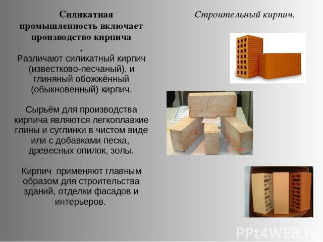 Силикатная промышленность включает производство кирпича . Различают силикатный кирпич (известково-песчаный), и глиняный обожжённый (обыкновенный) кирпич. Сырьём для производства кирпича являются легкоплавкие глины и суглинки в чистом виде или с доба…