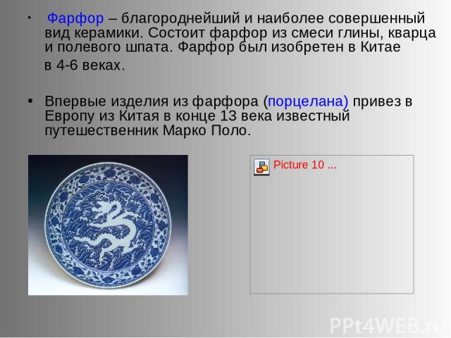 Фарфор – благороднейший и наиболее совершенный вид керамики. Состоит фарфор из смеси глины, кварца и полевого шпата. Фарфор был изобретен в Китае в 4-6 веках. Впервые изделия из фарфора (порцелана) привез в Европу из Китая в конце 13 века известный …
