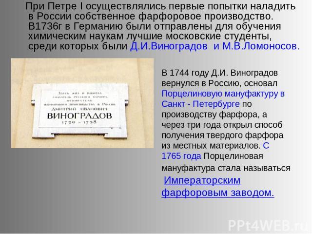 При Петре I осуществлялись первые попытки наладить в России собственное фарфоровое производство. В1736г в Германию были отправлены для обучения химическим наукам лучшие московские студенты, среди которых были Д.И.Виноградов и М.В.Ломоносов. В 1744 г…