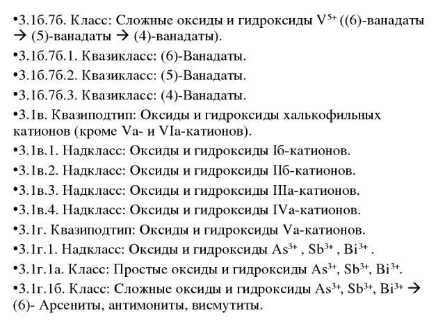 3.1б.7б. Класс: Сложные оксиды и гидроксиды V5+ ((6)-ванадаты (5)-ванадаты (4)-ванадаты). 3.1б.7б.1. Квазикласс: (6)-Ванадаты. 3.1б.7б.2. Квазикласс: (5)-Ванадаты. 3.1б.7б.3. Квазикласс: (4)-Ванадаты. 3.1в. Квазиподтип: Оксиды и гидроксиды халькофил…