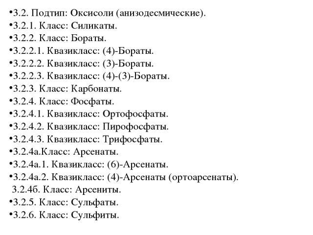 3.2. Подтип: Оксисоли (анизодесмические). 3.2.1. Класс: Силикаты. 3.2.2. Класс: Бораты. 3.2.2.1. Квазикласс: (4)-Бораты. 3.2.2.2. Квазикласс: (3)-Бораты. 3.2.2.3. Квазикласс: (4)-(3)-Бораты. 3.2.3. Класс: Карбонаты. 3.2.4. Класс: Фосфаты. 3.2.4.1. К…