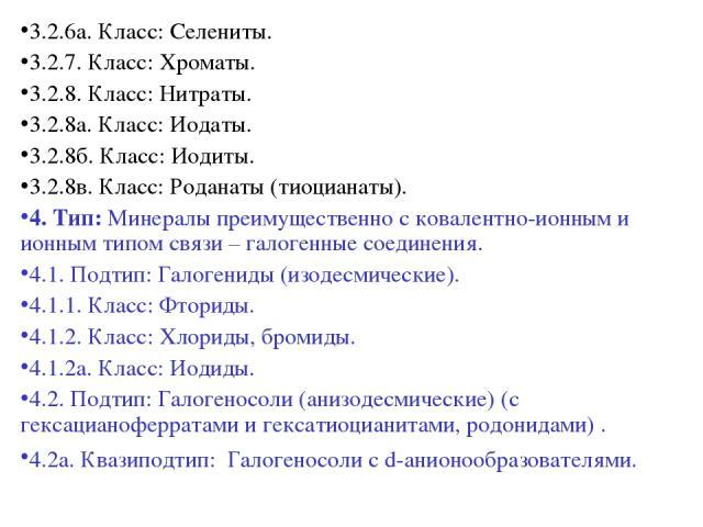 3.2.6а. Класс: Селениты. 3.2.7. Класс: Хроматы. 3.2.8. Класс: Нитраты. 3.2.8а. Класс: Иодаты. 3.2.8б. Класс: Иодиты. 3.2.8в. Класс: Роданаты (тиоцианаты). 4. Тип: Минералы преимущественно с ковалентно-ионным и ионным типом связи – галогенные соедине…