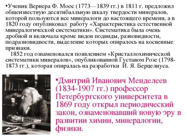 Ученик Вернера Ф. Моос (1773—1839 гг.) в 1811 г. предложил общеизвестную десятибалльную шкалу твердости минералов, которой пользуются все минералоги до настоящего времени, а в 1820 году опубликовал работу «Характеристика естественной минералогическо…