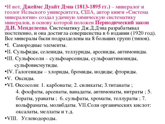 И вот, Джеймс Дуайт Дэна (1813-1895 гг.) – минералог и геолог Йельского университета, США, автор книги «Система минералогии» создал удачную химическую систематику минералов, в основу которой положен Периодический закон Д.И. Менделеева. Систематику Д…