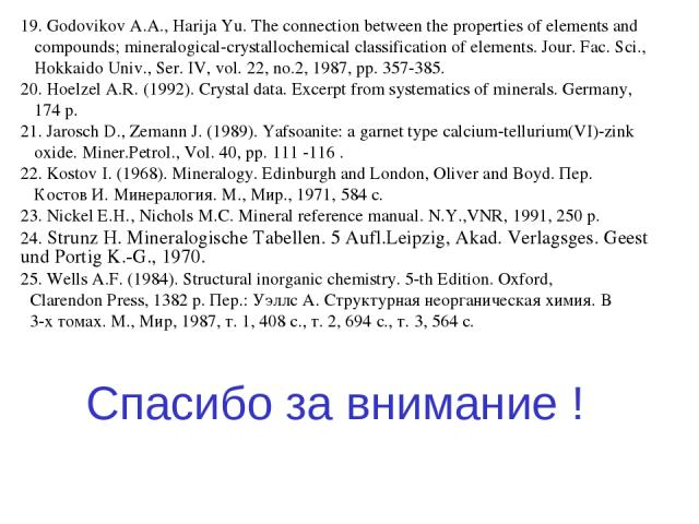 19. Godovikov A.A., Harija Yu. The connection between the properties of elements and compounds; mineralogical-crystallochemical classification of elements. Jour. Fac. Sci., Hokkaido Univ., Ser. IV, vol. 22, no.2, 1987, pp. 357-385. 20. Hoelzel A.R. …