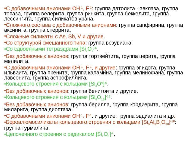 С добавочными анионами ОН-1, F-1: группа датолита - эвклаза, группа топаза, группа велерита, группа ринкита, группа беккелита, группа лессингита, группа силикатов урана. Сложного состава с добавочными анионами: группа сапфирина, группа аксинита, гру…