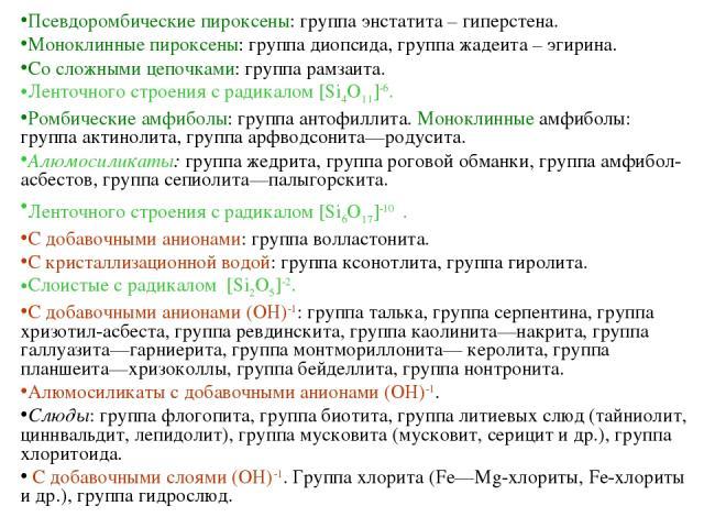Псевдоромбические пироксены: группа энстатита – гиперстена. Моноклинные пироксены: группа диопсида, группа жадеита – эгирина. Со сложными цепочками: группа рамзаита. Ленточного строения с радикалом [Si4O11]-6. Ромбические амфиболы: группа антофиллит…