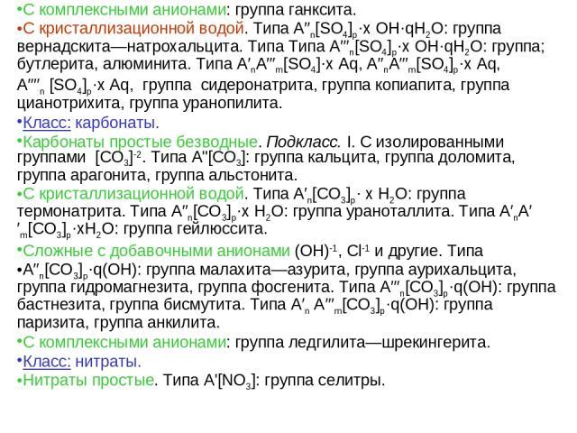 С комплексными анионами: группа ганксита. С кристаллизационной водой. Типа A′′n[SO4]p·х ОН·qН2О: группа вернадскита—натрохальцита. Типа Типа A′′′n[SO4]p·х ОН·qН2О: группа; бутлерита, алюминита. Типа A′nA′′′m[SO4]·х Aq, A′′nA′′′m[SO4]p·х Aq, A′′′′n […