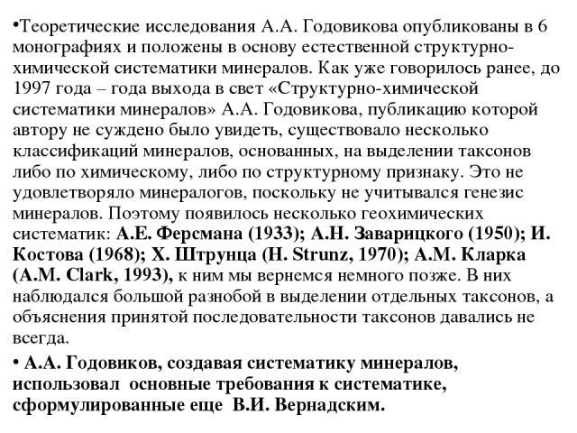 Теоретические исследования А.А. Годовикова опубликованы в 6 монографиях и положены в основу естественной структурно-химической систематики минералов. Как уже говорилось ранее, до 1997 года – года выхода в свет «Структурно-химической систематики мине…