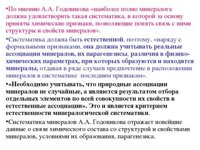 По мнению А.А. Годовикова «наиболее полно минералога должна удовлетворить такая систематика, в которой за основу приняты химические признаки, позволяющие понять связь с ними структуры и свойств минералов». Систематика должна быть естественной, поэто…