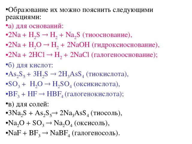 Образование их можно пояснить следующими реакциями: а) для оснований: 2Na + H2S H2 + Na2S (тиооснование), 2Na + H2O H2 + 2NaOH (гидроксиоснование), 2Na + 2HCl H2 + 2NaCl (галогенооснование); б) для кислот: As2S5 + 3H2S 2H3AsS4 (тиокислота), SO3 + H2…