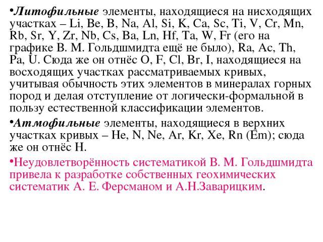 Литофильные элементы, находящиеся на нисходящих участках – Li, Be, B, Na, Al, Si, K, Ca, Sc, Ti, V, Cr, Mn, Rb, Sr, Y, Zr, Nb, Cs, Ba, Ln, Hf, Ta, W, Fr (его на графике В. М. Гольдшмидта ещё не было), Ra, Ac, Th, Pa, U. Сюда же он отнёс O, F, Cl, Br…