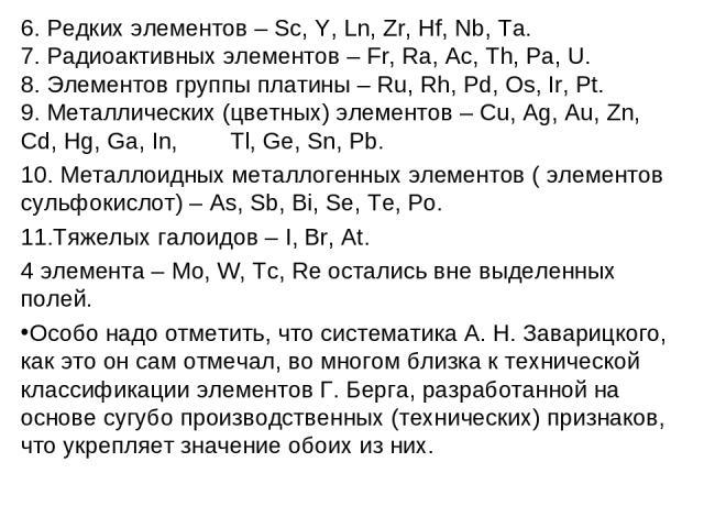 6. Редких элементов – Sc, Y, Ln, Zr, Hf, Nb, Ta. 7. Радиоактивных элементов – Fr, Ra, Ac, Th, Pa, U. 8. Элементов группы платины – Ru, Rh, Pd, Os, Ir, Pt. 9. Металлических (цветных) элементов – Cu, Ag, Au, Zn, Cd, Hg, Ga, In, Tl, Ge, Sn, Pb. 10. Мет…