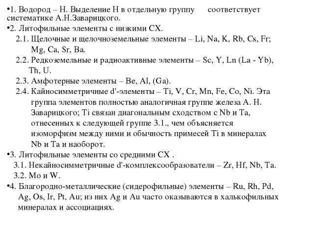 1. Водород – H. Выделение H в отдельную группу соответствует систематике А.Н.Заварицкого. 2. Литофильные элементы с низкими СХ. 2.1. Щелочные и щелочноземельные элементы – Li, Na, K, Rb, Cs, Fr; Mg, Ca, Sr, Ba. 2.2. Редкоземельные и радиоактивные эл…