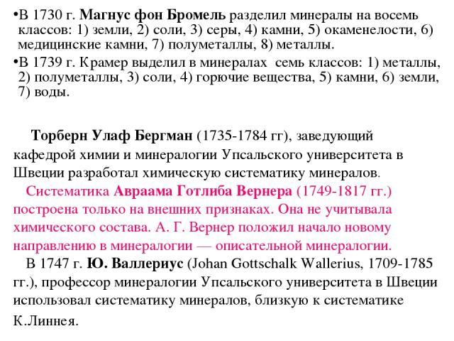 Торберн Улаф Бергман (1735-1784 гг), заведующий кафедрой химии и минералогии Упсальского университета в Швеции разработал химическую систематику минералов. Систематика Авраама Готлиба Вернера (1749-1817 гг.) построена только на внешних признаках. Он…
