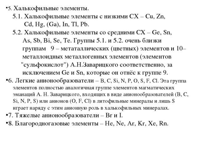 5. Халькофильные элементы. 5.1. Халькофильные элементы с низкими СХ – Cu, Zn, Cd, Hg, (Ga), In, Tl, Pb. 5.2. Халькофильные элементы со средними СХ – Ge, Sn, As, Sb, Bi, Se, Te. Группы 5.1. и 5.2. очень близки группам 9 – метаталлических (цветных) эл…