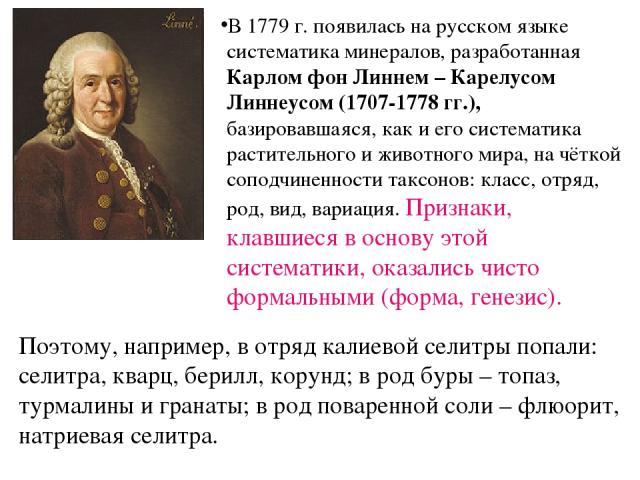 Поэтому, например, в отряд калиевой селитры попали: селитра, кварц, берилл, корунд; в род буры – топаз, турмалины и гранаты; в род поваренной соли – флюорит, натриевая селитра. В 1779 г. появилась на русском языке систематика минералов, разработанна…