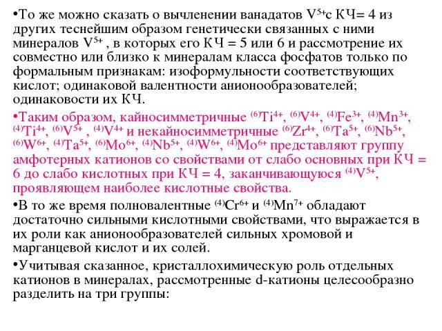 То же можно сказать о вычленении ванадатов V5+с КЧ= 4 из других теснейшим образом генетически связанных с ними минералов V5+ , в которых его КЧ = 5 или 6 и рассмотрение их совместно или близко к минералам класса фосфатов только по формальным признак…