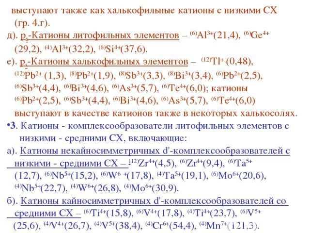 выступают также как халькофильные катионы с низкими СХ (гр. 4.г). д). ps-Катионы литофильных элементов – (6)Al3+(21,4), (6)Ge4+ (29,2), (4)Al3+(32,2), (6)Si4+(37,6). е). ps-Катионы халькофильных элементов – (12)Tl+ (0,48), (12)Pb2+ (1,3), (8)Pb2+(1,…