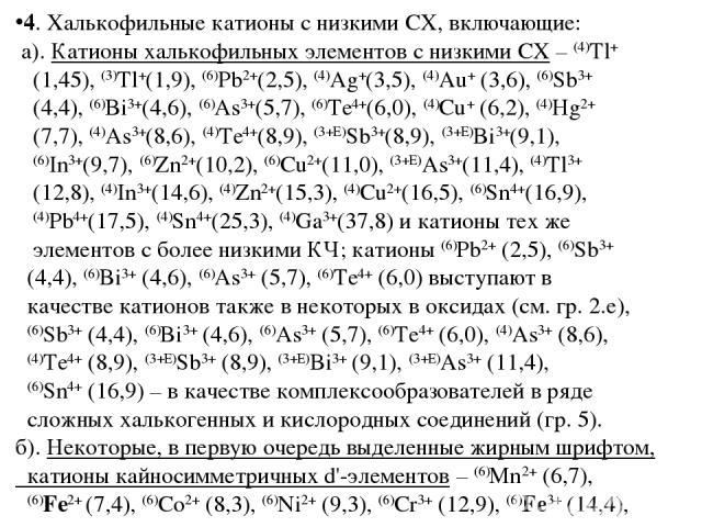 4. Халькофильные катионы с низкими СХ, включающие: а). Катионы халькофильных элементов с низкими СХ – (4)Tl+ (1,45), (3)Tl+(1,9), (6)Pb2+(2,5), (4)Ag+(3,5), (4)Au+ (3,6), (6)Sb3+ (4,4), (6)Bi3+(4,6), (6)As3+(5,7), (6)Te4+(6,0), (4)Cu+ (6,2), (4)Hg2+…