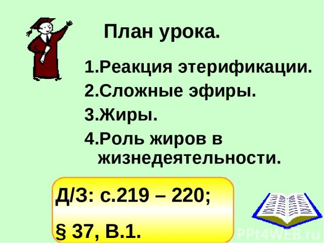План урока. Реакция этерификации. Сложные эфиры. Жиры. Роль жиров в жизнедеятельности. Д/З: с.219 – 220; § 37, В.1.