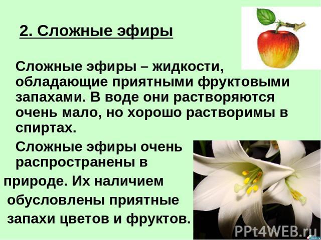 2. Сложные эфиры Сложные эфиры – жидкости, обладающие приятными фруктовыми запахами. В воде они растворяются очень мало, но хорошо растворимы в спиртах. Сложные эфиры очень распространены в природе. Их наличием обусловлены приятные запахи цветов и ф…