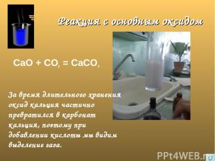 Реакция с основным оксидом СаО + СО2 = СаСО3 За время длительного хранения оксид