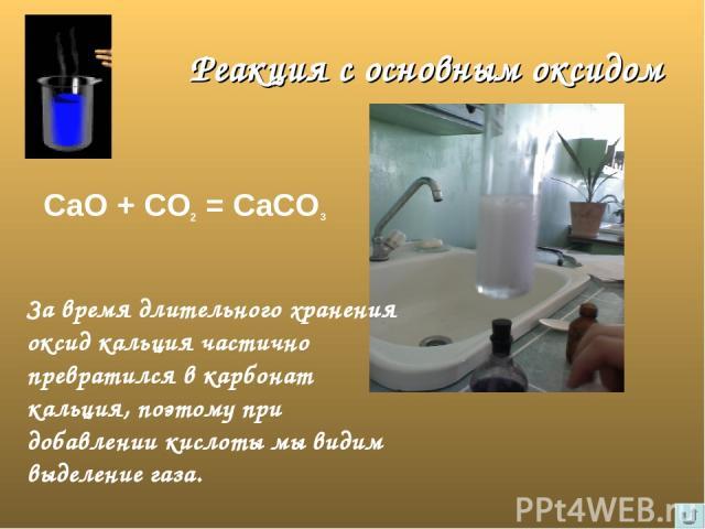 Реакция с основным оксидом СаО + СО2 = СаСО3 За время длительного хранения оксид кальция частично превратился в карбонат кальция, поэтому при добавлении кислоты мы видим выделение газа.