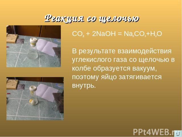 Реакция со щелочью СО2 + 2NаОН = Nа2СО3+Н2О В результате взаимодействия углекислого газа со щелочью в колбе образуется вакуум, поэтому яйцо затягивается внутрь.