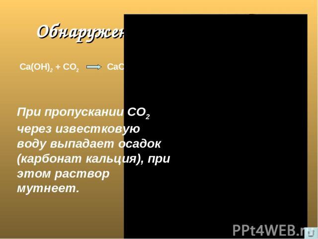 Обнаружение углекислого газа Са(ОН)2 + СО2 СаСО3 + Н2О При пропускании СО2 через известковую воду выпадает осадок (карбонат кальция), при этом раствор мутнеет.