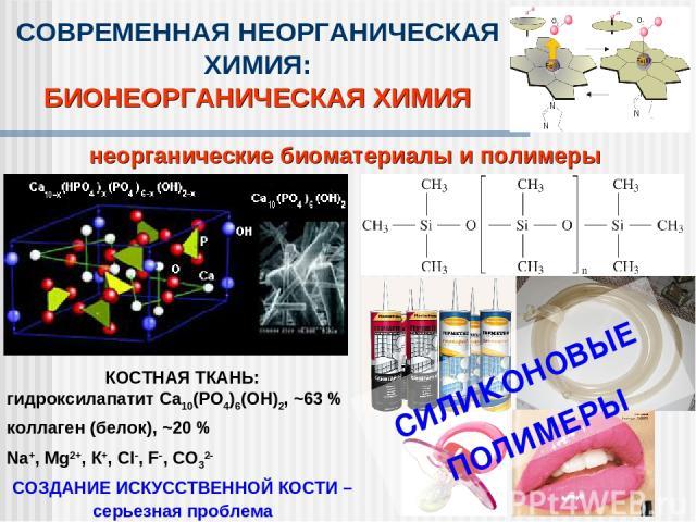 неорганические биоматериалы и полимеры СОВРЕМЕННАЯ НЕОРГАНИЧЕСКАЯ ХИМИЯ: БИОНЕОРГАНИЧЕСКАЯ ХИМИЯ КОСТНАЯ ТКАНЬ: гидроксилапатит Ca10(PO4)6(OH)2, ~63 % коллаген (белок), ~20 % Na+, Mg2+, К+, Сl , F , СО32 СОЗДАНИЕ ИСКУССТВЕННОЙ КОСТИ – серьезная проб…