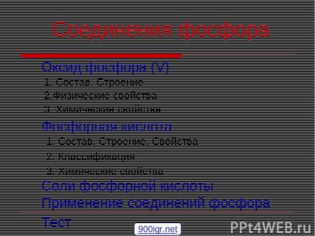 Соединения фосфора Оксид фосфора (V) 1. Состав. Строение 3. Химические свойства Фосфорная кислота 1. Состав. Строение. Свойства 2. Классификация 3. Химические свойства Соли фосфорной кислоты Применение соединений фосфора Тест 2.Физические свойства 9…
