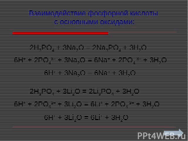 Взаимодействие фосфорной кислоты с основными оксидами: 2H3PO4 + 3Na2O = 2Na3PO4 + 3H2O 6H+ + 2PO43– + 3Na2O = 6Na+ + 2PO4 3– + 3H2O 6H+ + 3Na2O = 6Na+ + 3H2O 2H3PO4 + 3Li2O = 2Li3PO4 + 3H2O 6H+ + 2PO43– + 3Li2O = 6Li+ + 2PO4 3– + 3H2O 6H+ + 3Li2O = …