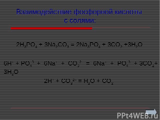 Взаимодействие фосфорной кислоты с солями: 2H3PO4 + 3Na2CO3 = 2Na3PO4 + 3CO2 +3H2O 2H+ + CO32– = H2O + CO2 6Н+ + PО43– + 6Nа+ + CO32– = 6Nа+ + PO43– + 3CO2+ 3H2O