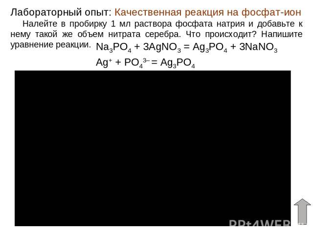 Качественная реакция на фосфат-ион Лабораторный опыт: Налейте в пробирку 1 мл раствора фосфата натрия и добавьте к нему такой же объем нитрата серебра. Что происходит? Напишите уравнение реакции. Na3PO4 + 3AgNO3 = Ag3PO4 + 3NaNO3 Ag+ + PO43– = Ag3PO4