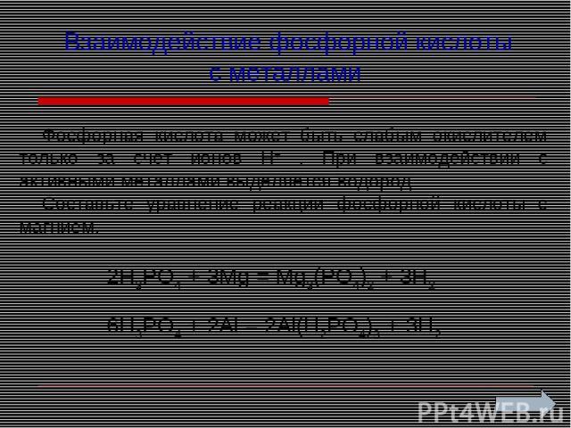 Взаимодействие фосфорной кислоты с металлами Фосфорная кислота может быть слабым окислителем только за счет ионов Н+ . При взаимодействии с активными металлами выделяется водород. Составьте уравнение реакции фосфорной кислоты с магнием. 2H3PO4 + 3Mg…