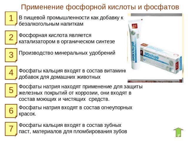 Применение фосфорной кислоты и фосфатов 1 2 3 5 4 7 6 В пищевой промышленности как добавку к безалкогольным напиткам Фосфаты кальция входят в состав зубных паст, материалов для пломбирования зубов Фосфаты кальция входят в состав витаминных добавок д…