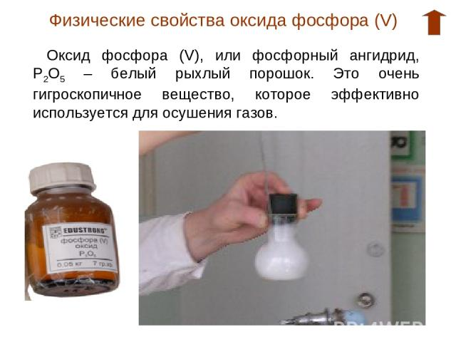 Физические свойства оксида фосфора (V) Оксид фосфора (V), или фосфорный ангидрид, Р2О5 – белый рыхлый порошок. Это очень гигроскопичное вещество, которое эффективно используется для осушения газов.